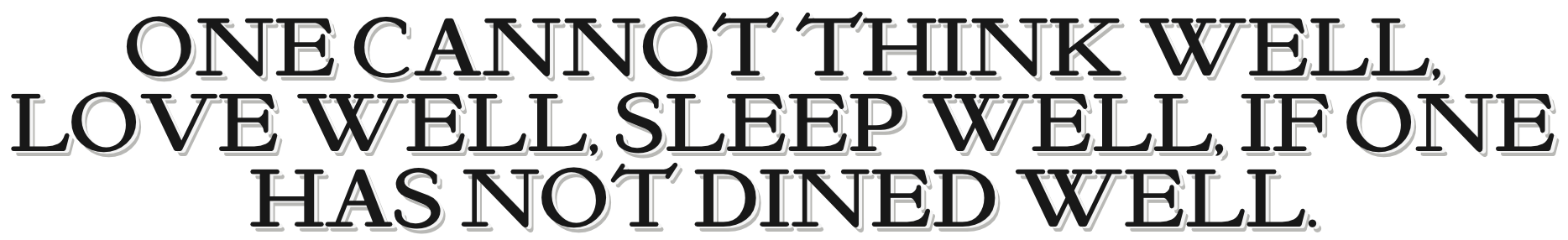 A quote: one cannot think well, love well, sleep well, if one has not dined well.